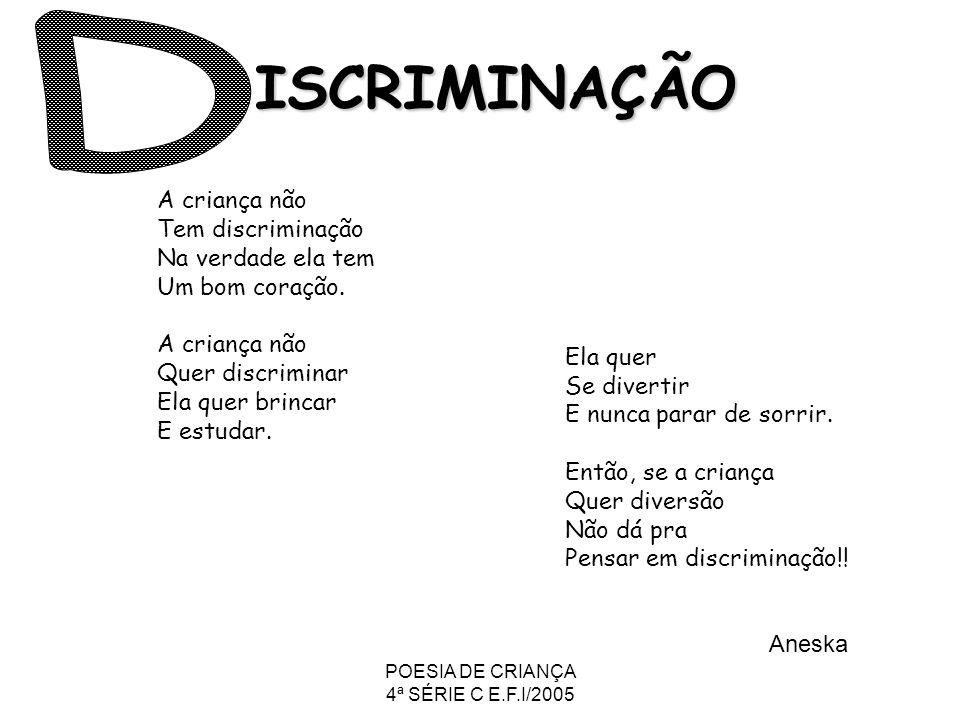 POESIA DE CRIANÇA 4ª SÉRIE C E.F.I/2005 ISCRIMINAÇÃO A criança não Tem discriminação Na verdade ela tem Um bom coração. A criança não Quer discriminar