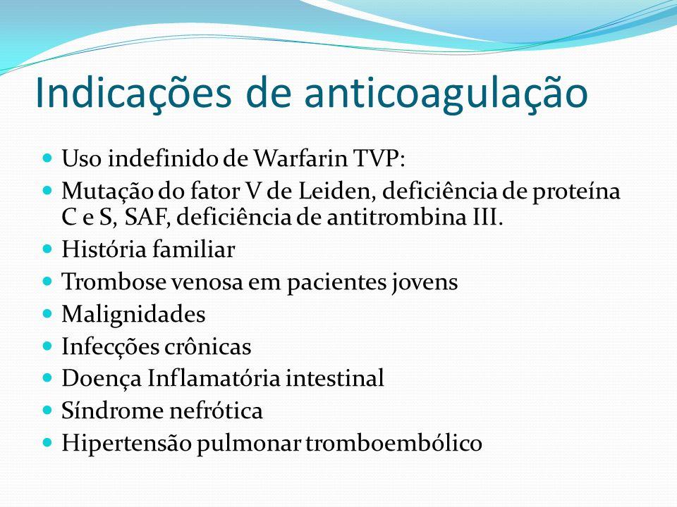 Indicações de anticoagulação Trombose Venosa Profunda Heparina 80 U/kg em bolus seguida de infusão continua de 18U/kg/h Warfarin é iniciado após a ant