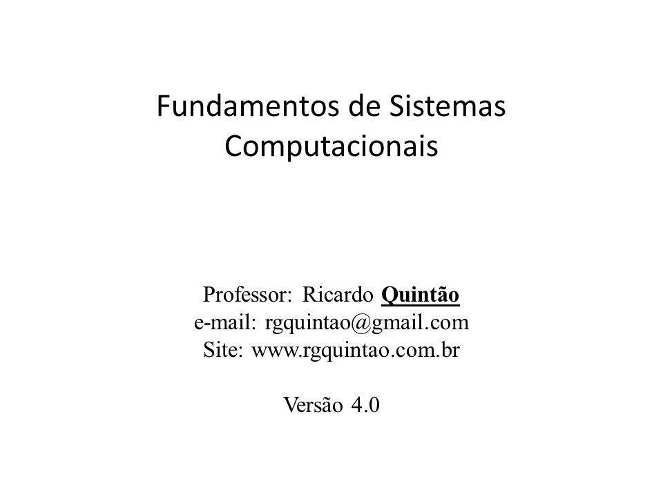 Fundamentos de Sistemas Computacionais Professor: Ricardo Quintão e-mail: rgquintao@gmail.com Site: www.rgquintao.com.br Versão 4.0