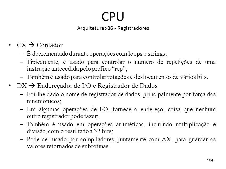 CPU Arquitetura x86 - Registradores CX Contador – É decrementado durante operações com loops e strings; – Tipicamente, é usado para controlar o número de repetições de uma instrução antecedida pelo prefixo rep; – Também é usado para controlar rotações e deslocamentos de vários bits.