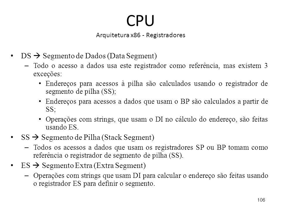 CPU Arquitetura x86 - Registradores DS Segmento de Dados (Data Segment) – Todo o acesso a dados usa este registrador como referência, mas existem 3 exceções: Endereços para acessos à pilha são calculados usando o registrador de segmento de pilha (SS); Endereços para acessos a dados que usam o BP são calculados a partir de SS; Operações com strings, que usam o DI no cálculo do endereço, são feitas usando ES.