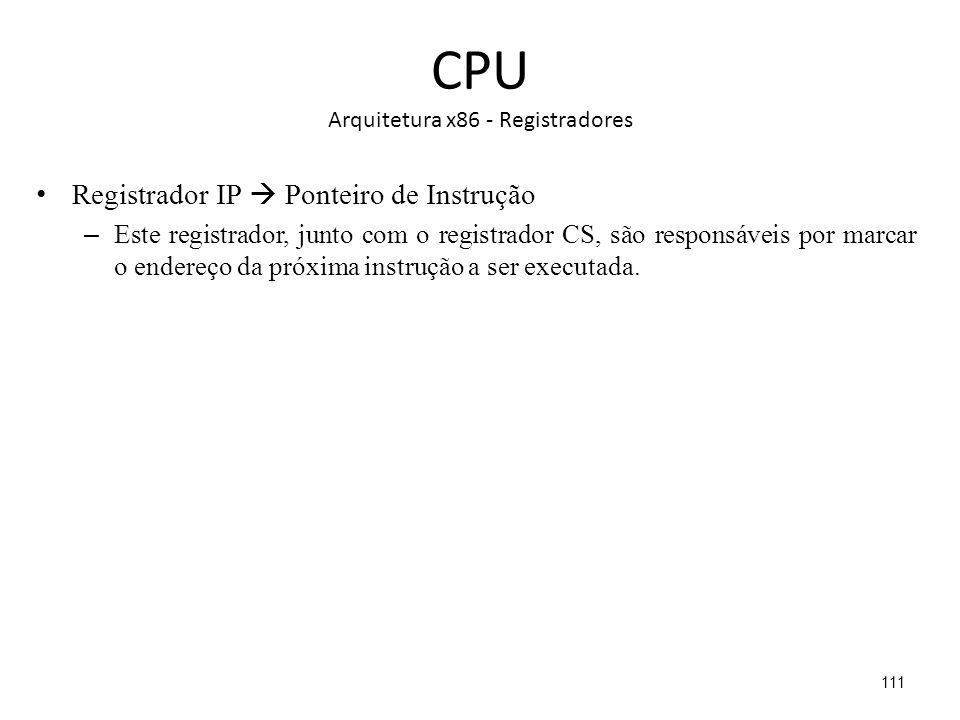 CPU Arquitetura x86 - Registradores Registrador IP Ponteiro de Instrução – Este registrador, junto com o registrador CS, são responsáveis por marcar o endereço da próxima instrução a ser executada.