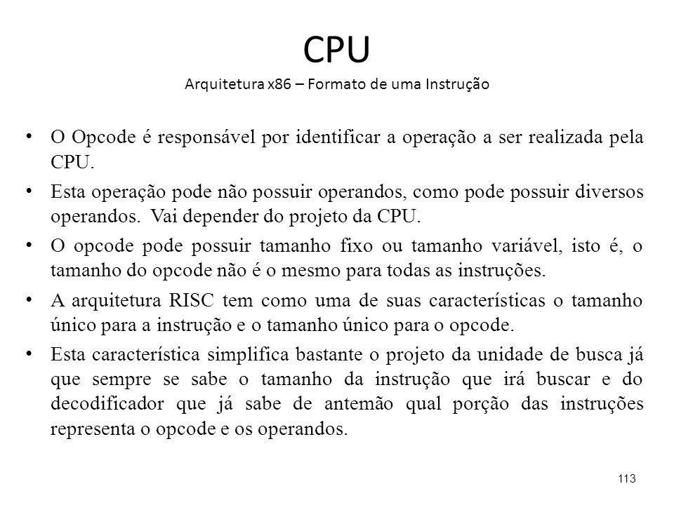 CPU Arquitetura x86 – Formato de uma Instrução O Opcode é responsável por identificar a operação a ser realizada pela CPU.