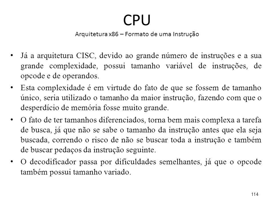 CPU Arquitetura x86 – Formato de uma Instrução Já a arquitetura CISC, devido ao grande número de instruções e a sua grande complexidade, possui tamanho variável de instruções, de opcode e de operandos.