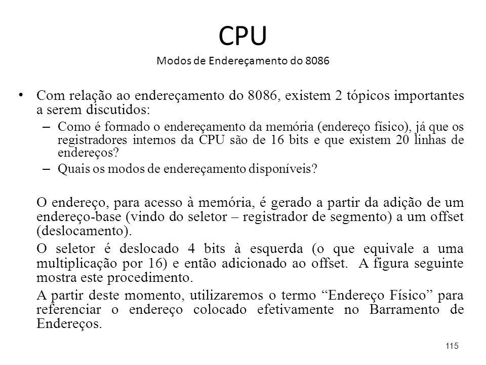 CPU Modos de Endereçamento do 8086 Com relação ao endereçamento do 8086, existem 2 tópicos importantes a serem discutidos: – Como é formado o endereçamento da memória (endereço físico), já que os registradores internos da CPU são de 16 bits e que existem 20 linhas de endereços.
