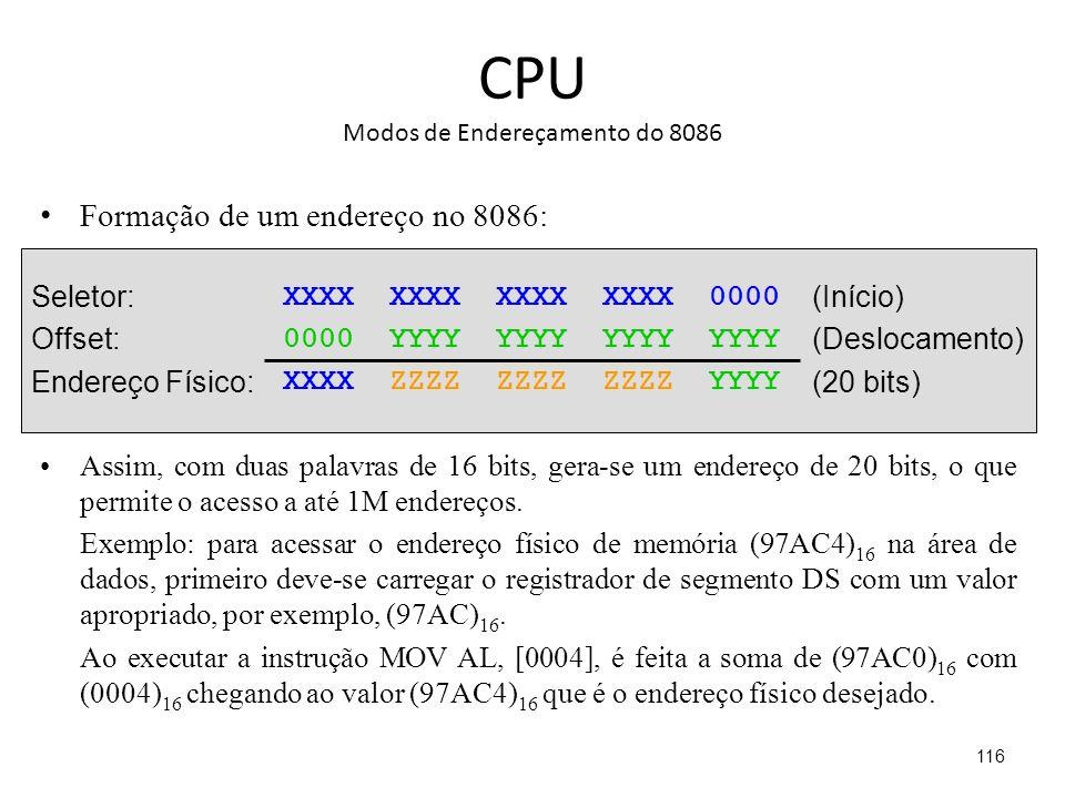 CPU Modos de Endereçamento do 8086 Formação de um endereço no 8086: 116 XXXX XXXX XXXX XXXX 0000 0000 YYYY YYYY YYYY YYYY XXXX ZZZZ ZZZZ ZZZZ YYYY Seletor: Offset: Endereço Físico: (Início) (Deslocamento) (20 bits) Assim, com duas palavras de 16 bits, gera-se um endereço de 20 bits, o que permite o acesso a até 1M endereços.