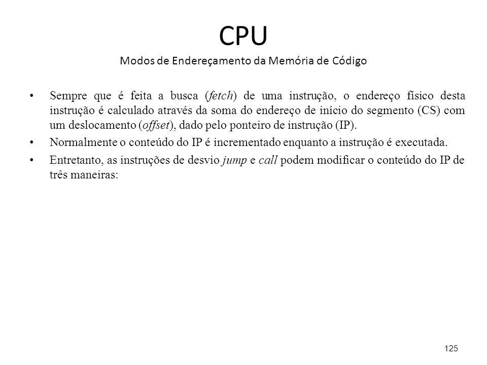 CPU Modos de Endereçamento da Memória de Código Sempre que é feita a busca (fetch) de uma instrução, o endereço físico desta instrução é calculado através da soma do endereço de início do segmento (CS) com um deslocamento (offset), dado pelo ponteiro de instrução (IP).