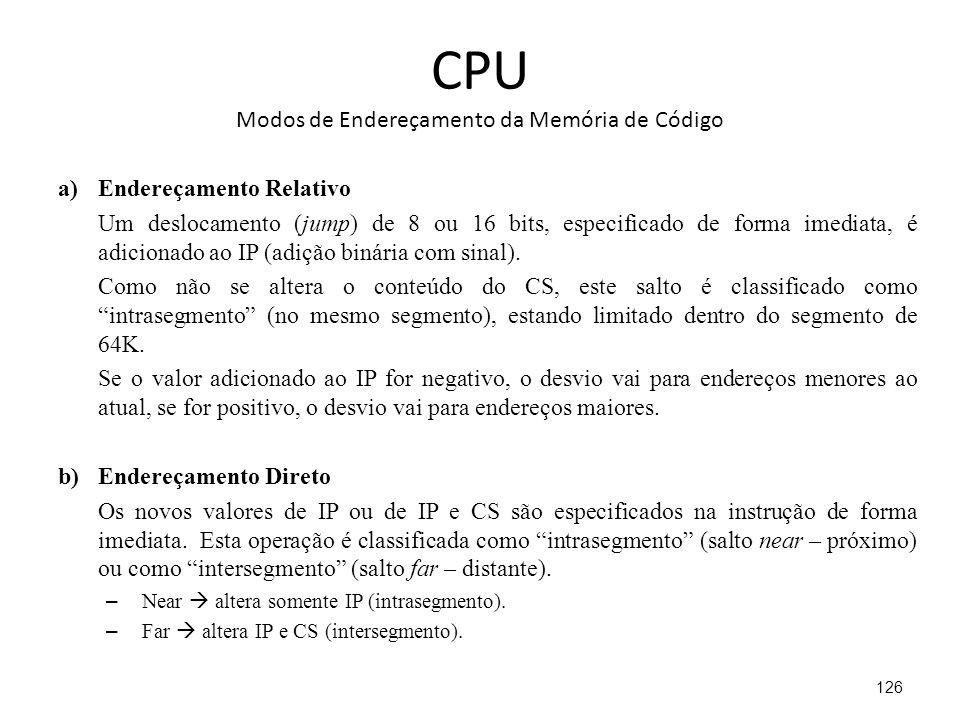CPU Modos de Endereçamento da Memória de Código a)Endereçamento Relativo Um deslocamento (jump) de 8 ou 16 bits, especificado de forma imediata, é adicionado ao IP (adição binária com sinal).
