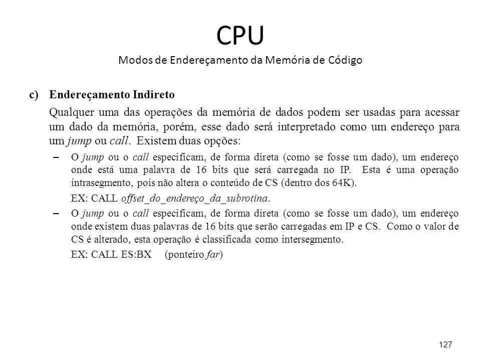 CPU Modos de Endereçamento da Memória de Código c)Endereçamento Indireto Qualquer uma das operações da memória de dados podem ser usadas para acessar um dado da memória, porém, esse dado será interpretado como um endereço para um jump ou call.
