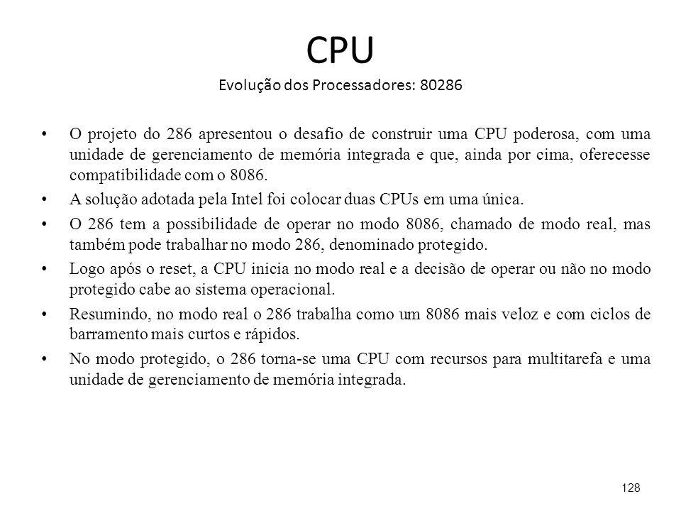 CPU Evolução dos Processadores: 80286 O projeto do 286 apresentou o desafio de construir uma CPU poderosa, com uma unidade de gerenciamento de memória integrada e que, ainda por cima, oferecesse compatibilidade com o 8086.