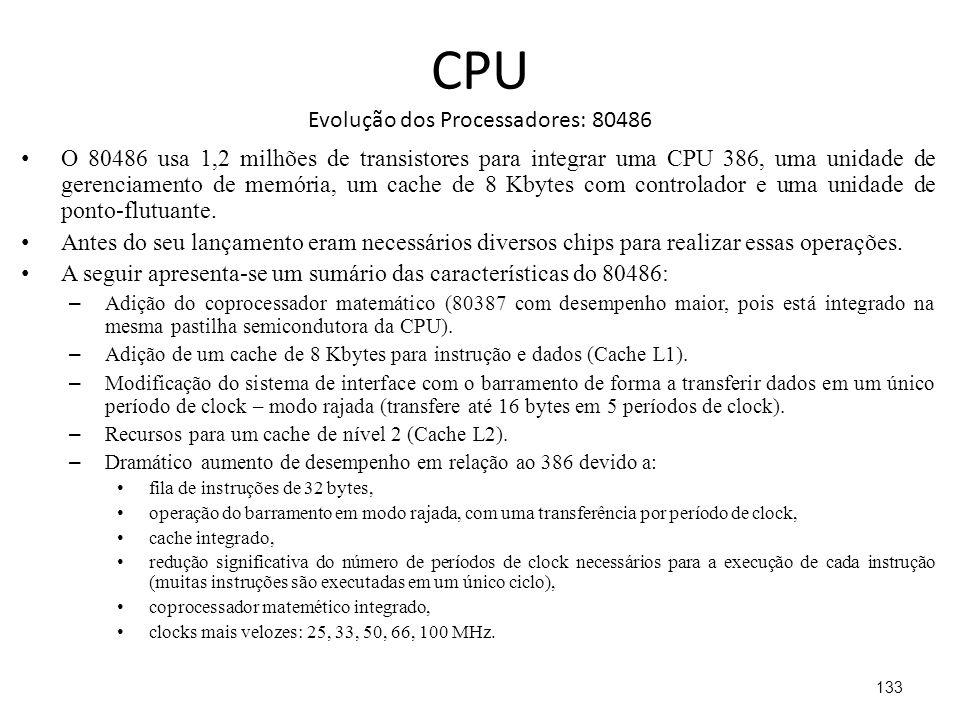 CPU Evolução dos Processadores: 80486 O 80486 usa 1,2 milhões de transistores para integrar uma CPU 386, uma unidade de gerenciamento de memória, um cache de 8 Kbytes com controlador e uma unidade de ponto-flutuante.