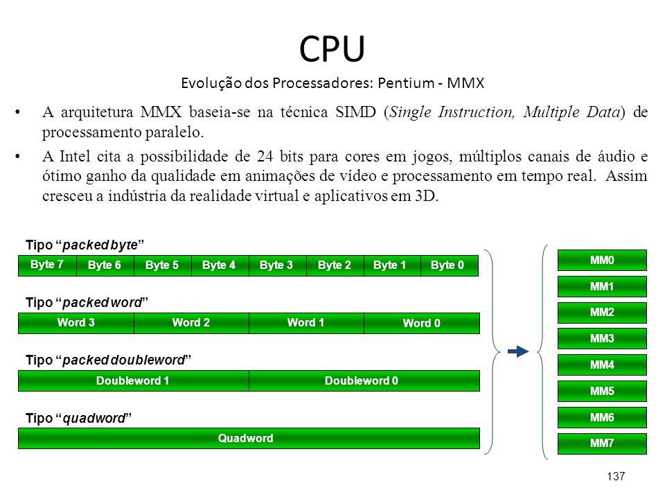 CPU Evolução dos Processadores: Pentium - MMX A arquitetura MMX baseia-se na técnica SIMD (Single Instruction, Multiple Data) de processamento paralelo.
