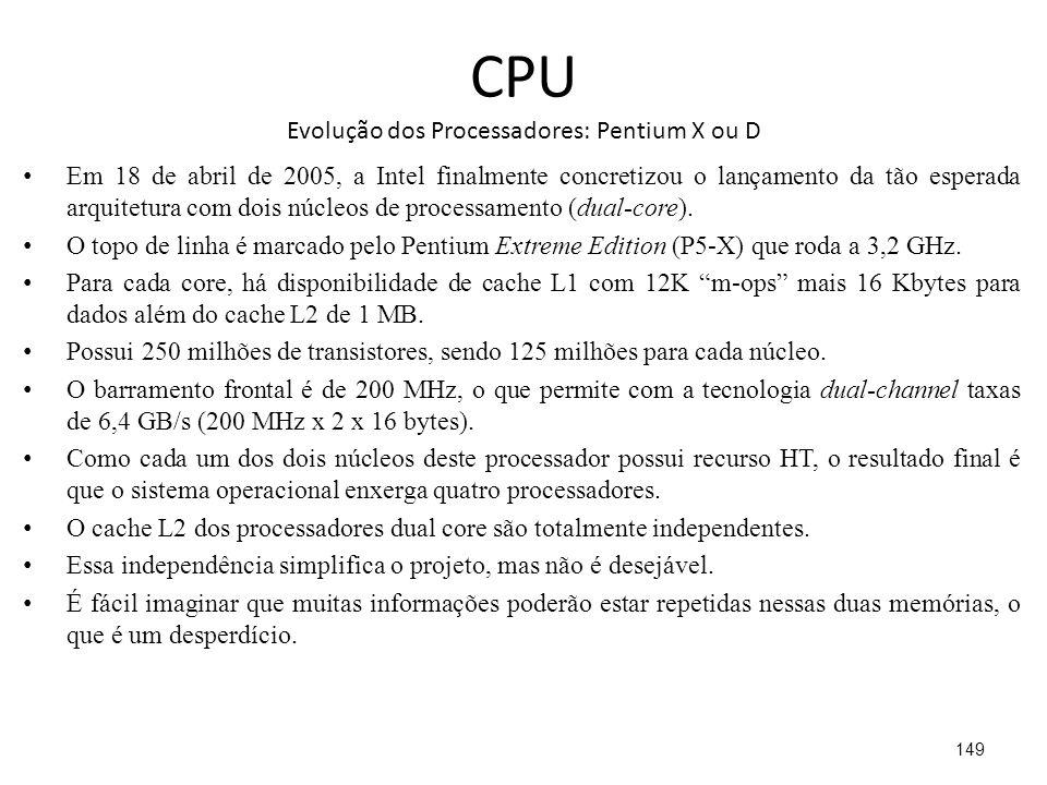 CPU Evolução dos Processadores: Pentium X ou D Em 18 de abril de 2005, a Intel finalmente concretizou o lançamento da tão esperada arquitetura com dois núcleos de processamento (dual-core).
