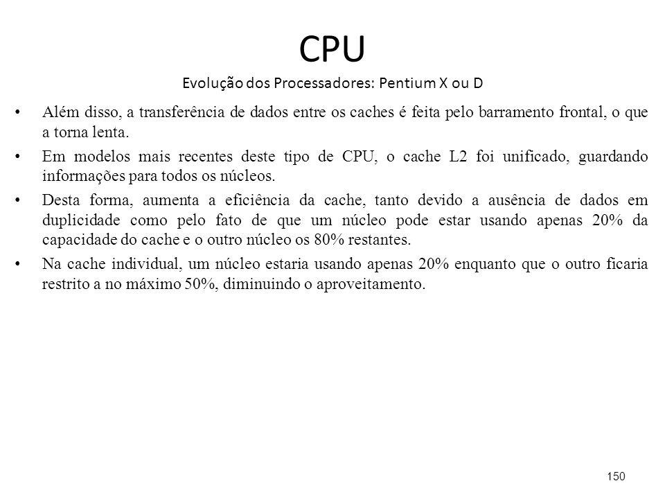 CPU Evolução dos Processadores: Pentium X ou D Além disso, a transferência de dados entre os caches é feita pelo barramento frontal, o que a torna lenta.