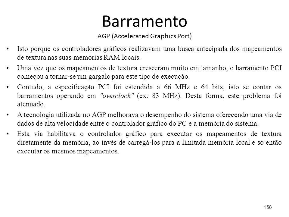 Barramento AGP (Accelerated Graphics Port) Isto porque os controladores gráficos realizavam uma busca antecipada dos mapeamentos de textura nas suas memórias RAM locais.