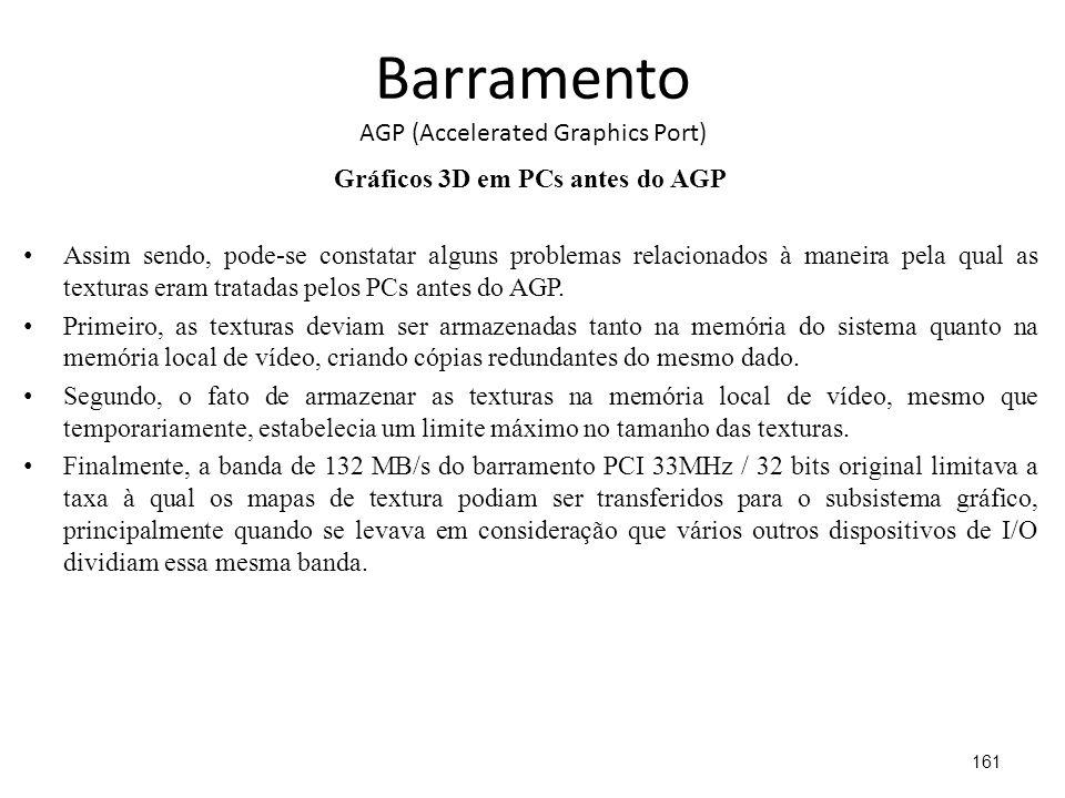 Barramento AGP (Accelerated Graphics Port) Gráficos 3D em PCs antes do AGP Assim sendo, pode-se constatar alguns problemas relacionados à maneira pela qual as texturas eram tratadas pelos PCs antes do AGP.