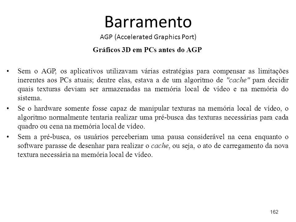 Barramento AGP (Accelerated Graphics Port) Gráficos 3D em PCs antes do AGP Sem o AGP, os aplicativos utilizavam várias estratégias para compensar as limitações inerentes aos PCs atuais; dentre elas, estava a de um algoritmo de cache para decidir quais texturas deviam ser armazenadas na memória local de vídeo e na memória do sistema.