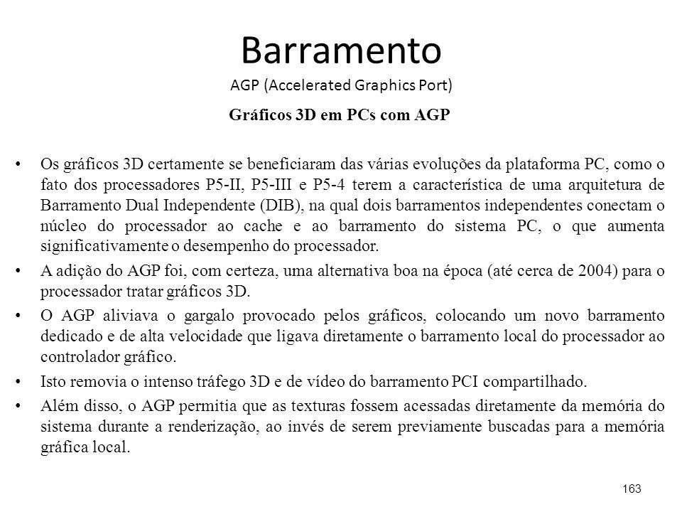 Barramento AGP (Accelerated Graphics Port) Gráficos 3D em PCs com AGP Os gráficos 3D certamente se beneficiaram das várias evoluções da plataforma PC, como o fato dos processadores P5-II, P5-III e P5-4 terem a característica de uma arquitetura de Barramento Dual Independente (DIB), na qual dois barramentos independentes conectam o núcleo do processador ao cache e ao barramento do sistema PC, o que aumenta significativamente o desempenho do processador.