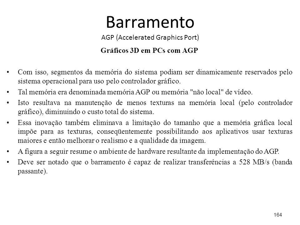 Barramento AGP (Accelerated Graphics Port) Gráficos 3D em PCs com AGP Com isso, segmentos da memória do sistema podiam ser dinamicamente reservados pelo sistema operacional para uso pelo controlador gráfico.