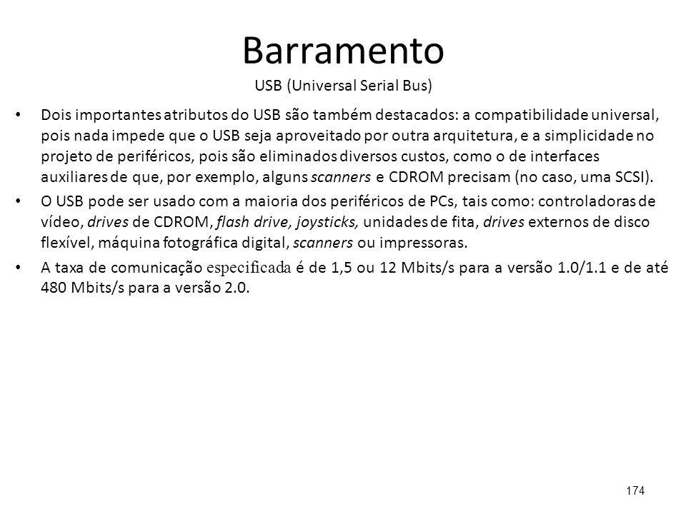 Barramento USB (Universal Serial Bus) Dois importantes atributos do USB são também destacados: a compatibilidade universal, pois nada impede que o USB seja aproveitado por outra arquitetura, e a simplicidade no projeto de periféricos, pois são eliminados diversos custos, como o de interfaces auxiliares de que, por exemplo, alguns scanners e CDROM precisam (no caso, uma SCSI).