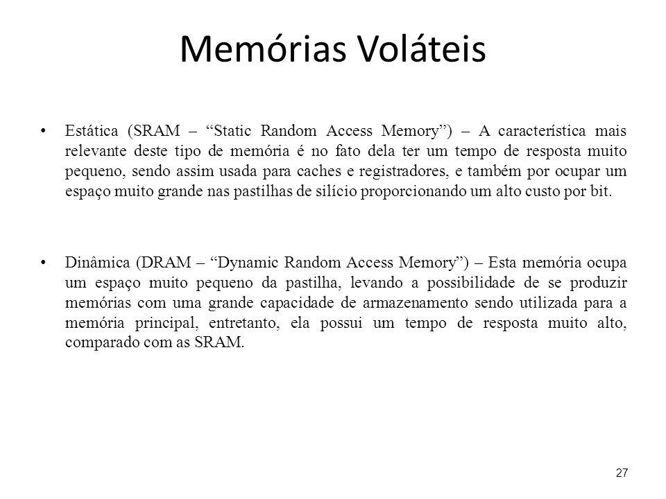 Memórias Voláteis Estática (SRAM – Static Random Access Memory) – A característica mais relevante deste tipo de memória é no fato dela ter um tempo de resposta muito pequeno, sendo assim usada para caches e registradores, e também por ocupar um espaço muito grande nas pastilhas de silício proporcionando um alto custo por bit.