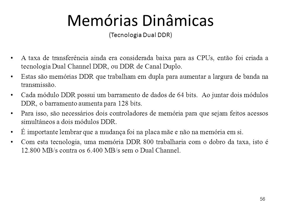 Memórias Dinâmicas (Tecnologia Dual DDR) A taxa de transferência ainda era considerada baixa para as CPUs, então foi criada a tecnologia Dual Channel DDR, ou DDR de Canal Duplo.