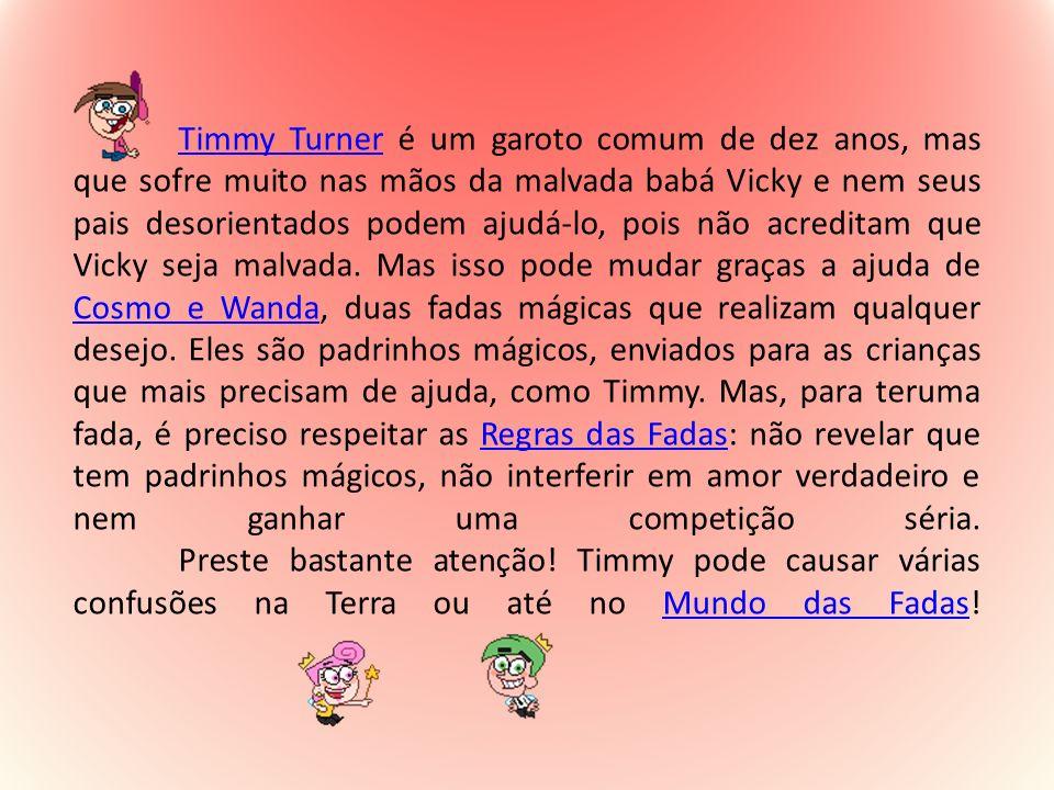 Timmy Turner é um garoto comum de dez anos, mas que sofre muito nas mãos da malvada babá Vicky e nem seus pais desorientados podem ajudá-lo, pois não