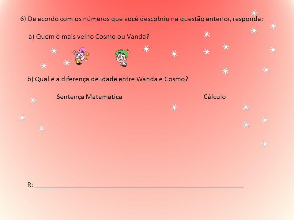 6) De acordo com os números que você descobriu na questão anterior, responda: a) Quem é mais velho Cosmo ou Vanda? b) Qual é a diferença de idade entr