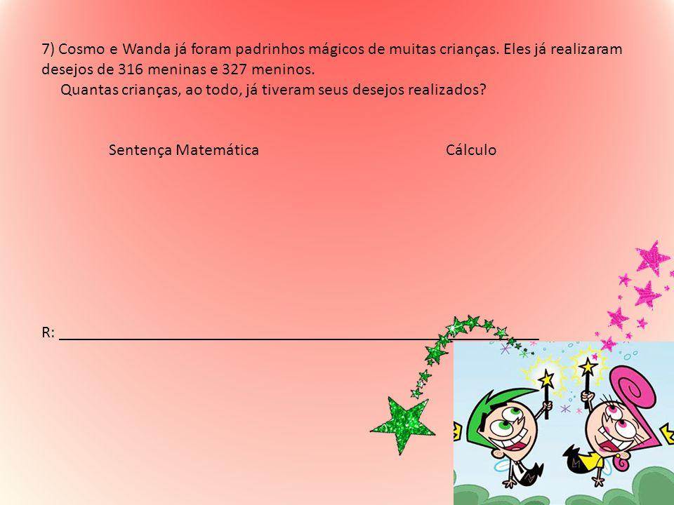 7) Cosmo e Wanda já foram padrinhos mágicos de muitas crianças. Eles já realizaram desejos de 316 meninas e 327 meninos. Quantas crianças, ao todo, já