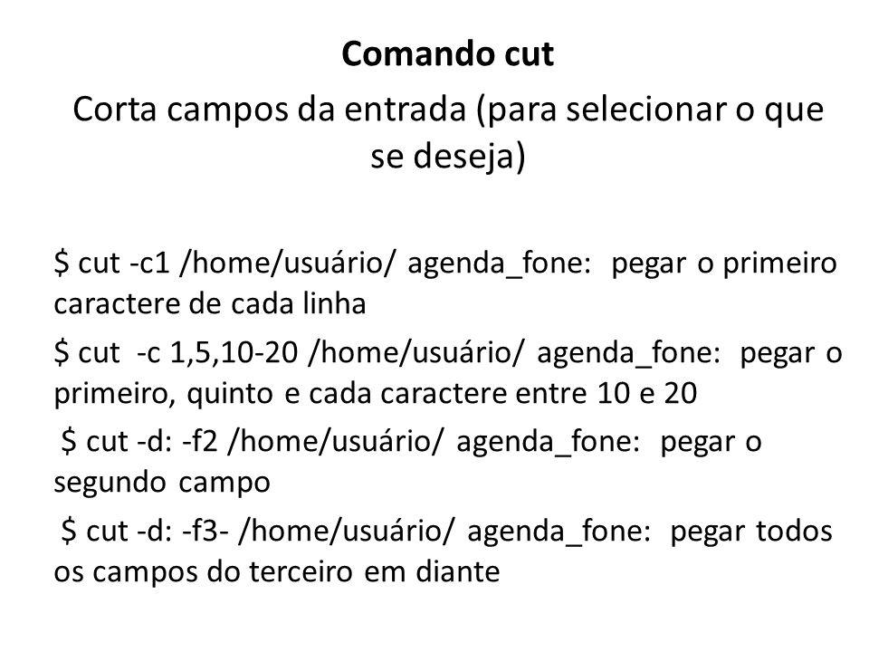 Comando cut Corta campos da entrada (para selecionar o que se deseja) $ cut -c1 /home/usuário/ agenda_fone: pegar o primeiro caractere de cada linha $ cut -c 1,5,10-20 /home/usuário/ agenda_fone: pegar o primeiro, quinto e cada caractere entre 10 e 20 $ cut -d: -f2 /home/usuário/ agenda_fone: pegar o segundo campo $ cut -d: -f3- /home/usuário/ agenda_fone: pegar todos os campos do terceiro em diante