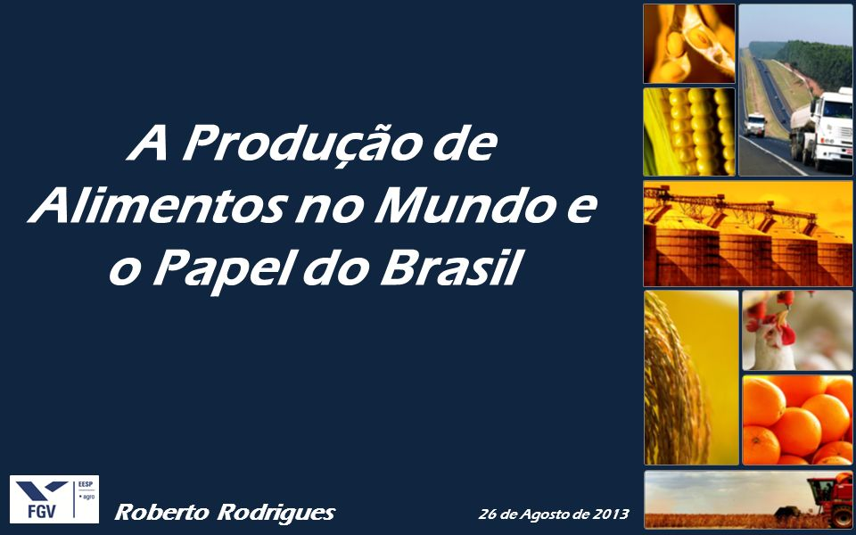 A Produção de Alimentos no Mundo e o Papel do Brasil Roberto Rodrigues 26 de Agosto de 2013