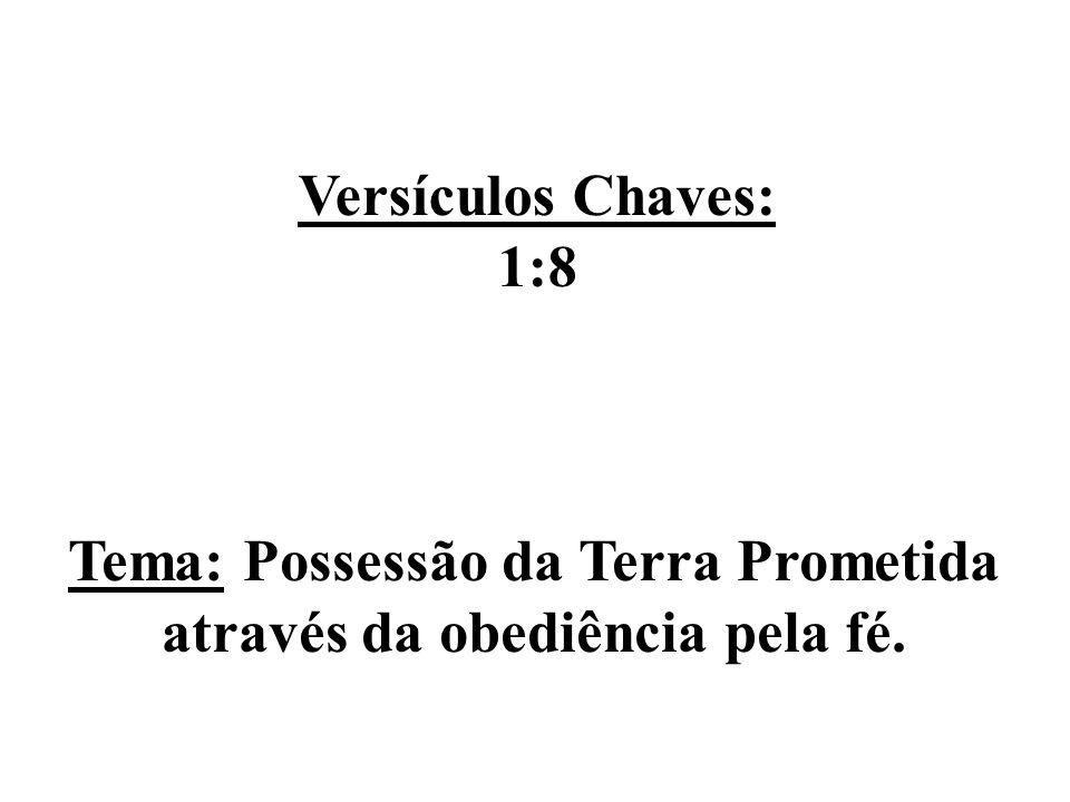 Versículos Chaves: 1:8 Tema: Possessão da Terra Prometida através da obediência pela fé.