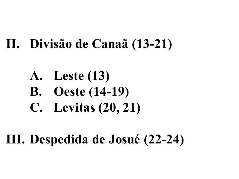 II.Divisão de Canaã (13-21) A.Leste (13) B.Oeste (14-19) C.Levitas (20, 21) III.Despedida de Josué (22-24)