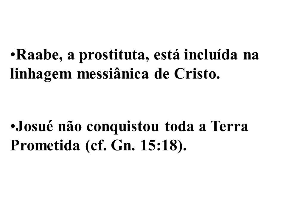 Raabe, a prostituta, está incluída na linhagem messiânica de Cristo. Josué não conquistou toda a Terra Prometida (cf. Gn. 15:18).