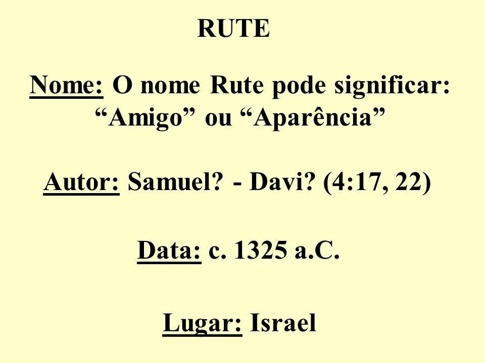 RUTE Nome: O nome Rute pode significar: Amigo ou Aparência Autor: Samuel? - Davi? (4:17, 22) Data: c. 1325 a.C. Lugar: Israel