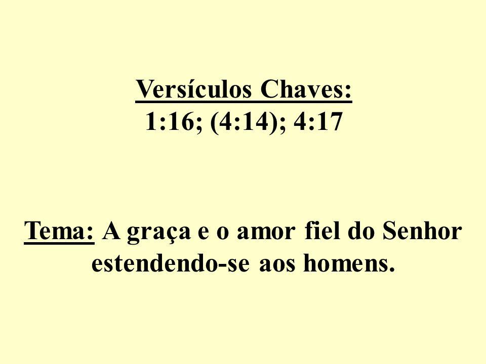 Versículos Chaves: 1:16; (4:14); 4:17 Tema: A graça e o amor fiel do Senhor estendendo-se aos homens.