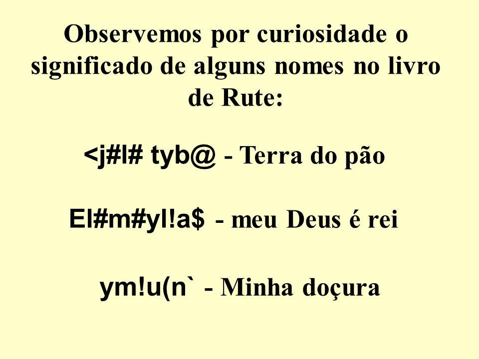Observemos por curiosidade o significado de alguns nomes no livro de Rute: <j#l# tyb@ - Terra do pão El#m#yl!a$ - meu Deus é rei ym!u(n` - Minha doçur