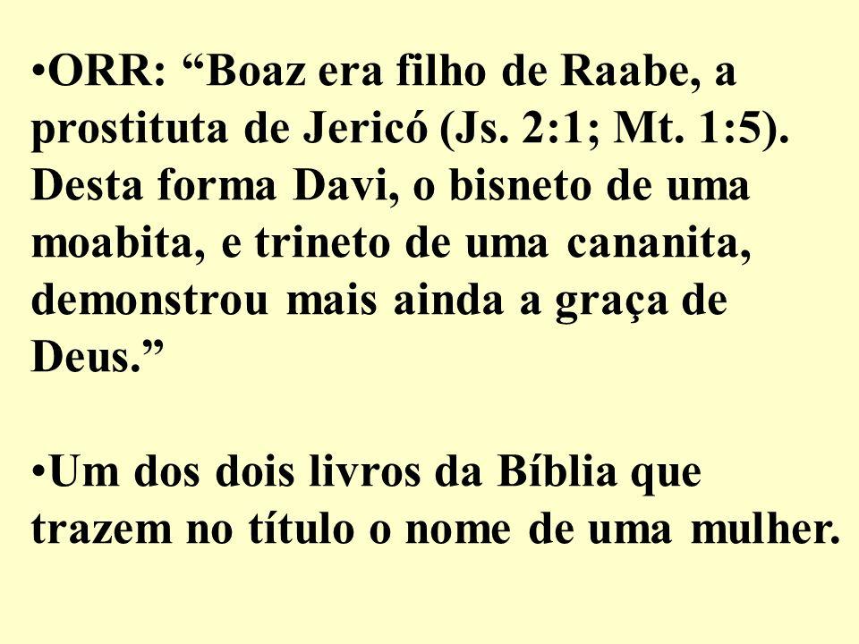 Um dos dois livros da Bíblia que trazem no título o nome de uma mulher. ORR: Boaz era filho de Raabe, a prostituta de Jericó (Js. 2:1; Mt. 1:5). Desta