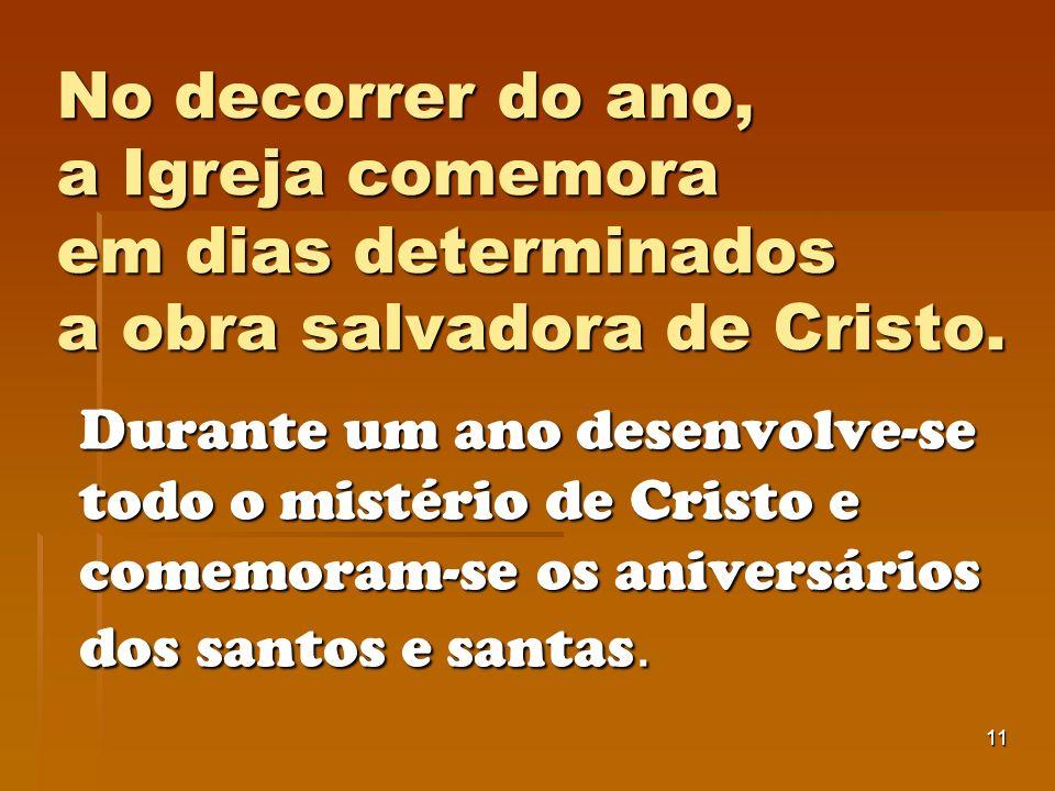 11 No decorrer do ano, a Igreja comemora em dias determinados a obra salvadora de Cristo. Durante um ano desenvolve-se todo o mistério de Cristo e com