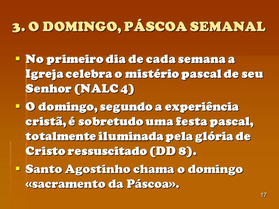 17 3. O DOMINGO, PÁSCOA SEMANAL No primeiro dia de cada semana a Igreja celebra o mistério pascal de seu Senhor (NALC 4) No primeiro dia de cada seman