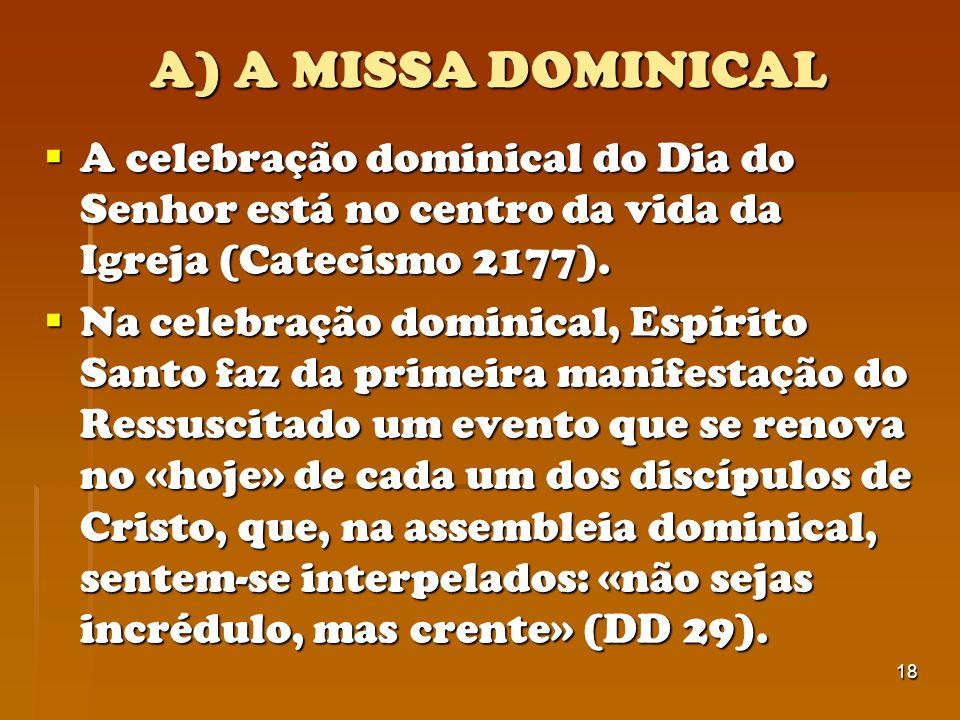 18 A) A MISSA DOMINICAL A celebração dominical do Dia do Senhor está no centro da vida da Igreja (Catecismo 2177). A celebração dominical do Dia do Se