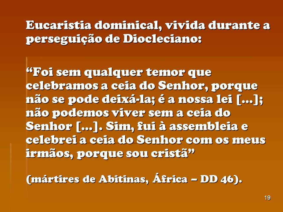 19 Eucaristia dominical, vivida durante a perseguição de Diocleciano: Foi sem qualquer temor que celebramos a ceia do Senhor, porque não se pode deixá