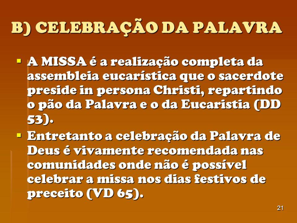 21 B) CELEBRAÇÃO DA PALAVRA A MISSA é a realização completa da assembleia eucarística que o sacerdote preside in persona Christi, repartindo o pão da