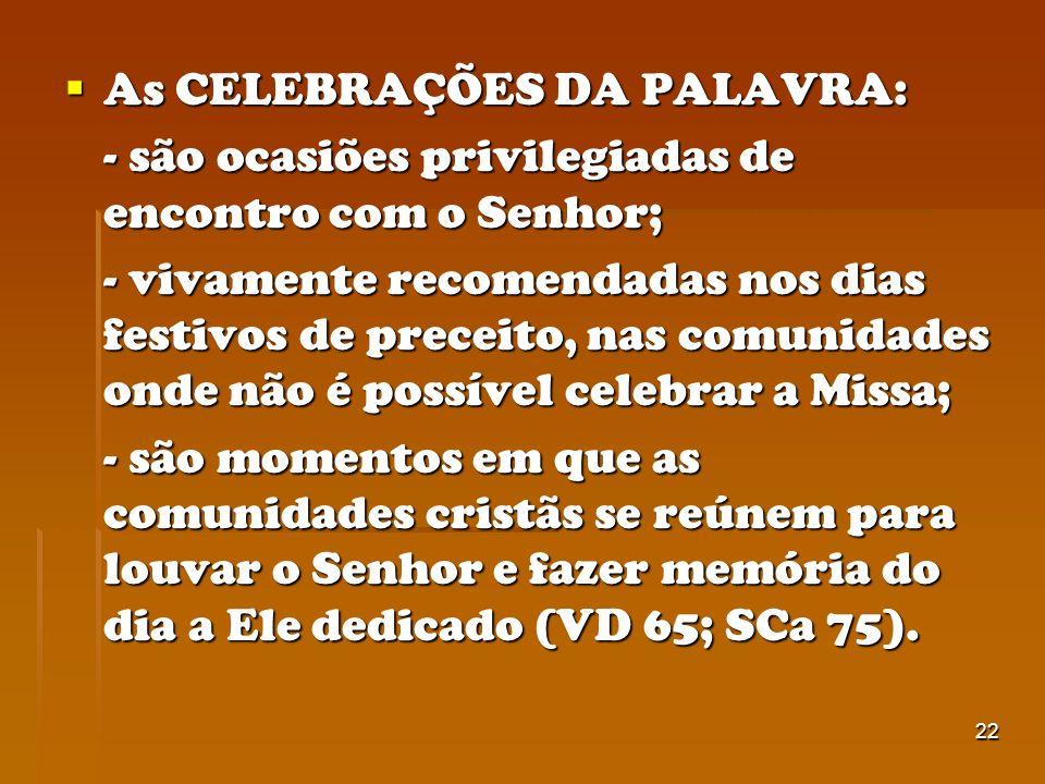 22 As CELEBRAÇÕES DA PALAVRA: As CELEBRAÇÕES DA PALAVRA: - são ocasiões privilegiadas de encontro com o Senhor; - vivamente recomendadas nos dias fest