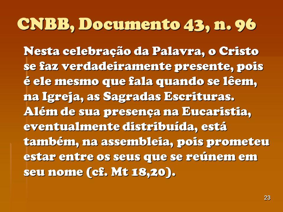 23 CNBB, Documento 43, n. 96 Nesta celebração da Palavra, o Cristo se faz verdadeiramente presente, pois é ele mesmo que fala quando se lêem, na Igrej