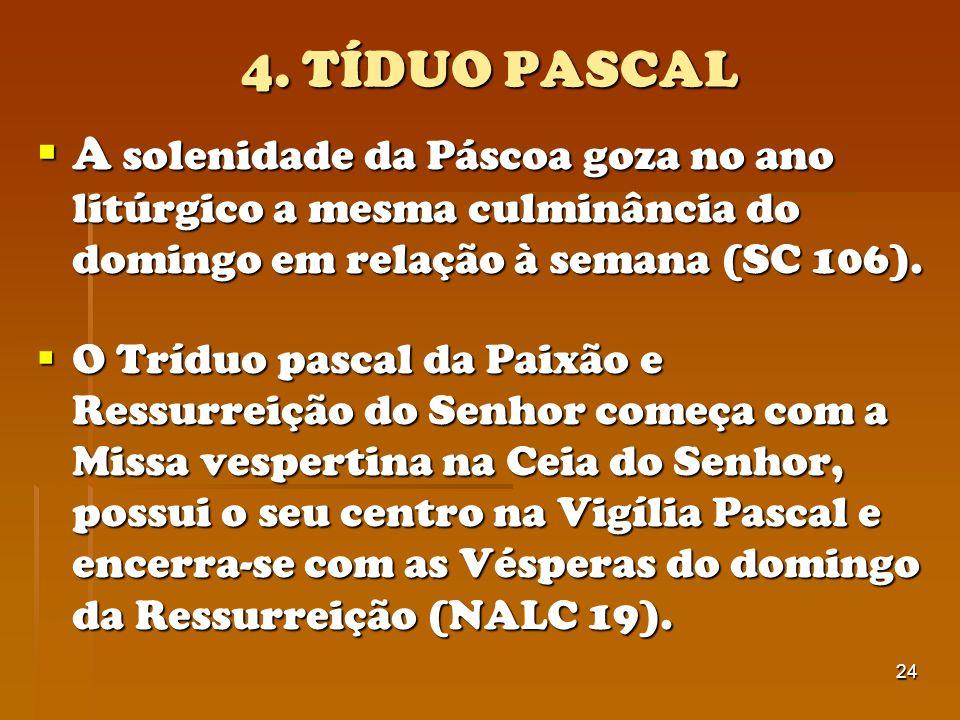 24 4. TÍDUO PASCAL A solenidade da Páscoa goza no ano litúrgico a mesma culminância do domingo em relação à semana (SC 106). A solenidade da Páscoa go