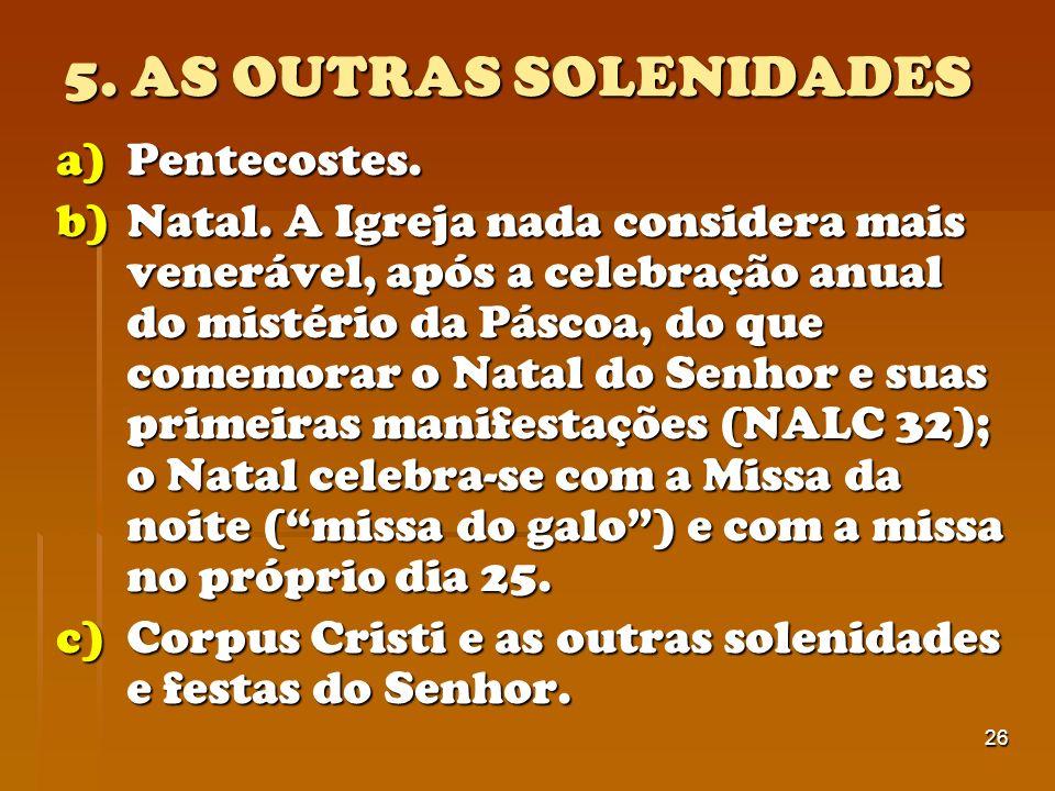 26 5. AS OUTRAS SOLENIDADES a)Pentecostes. b)Natal. A Igreja nada considera mais venerável, após a celebração anual do mistério da Páscoa, do que come