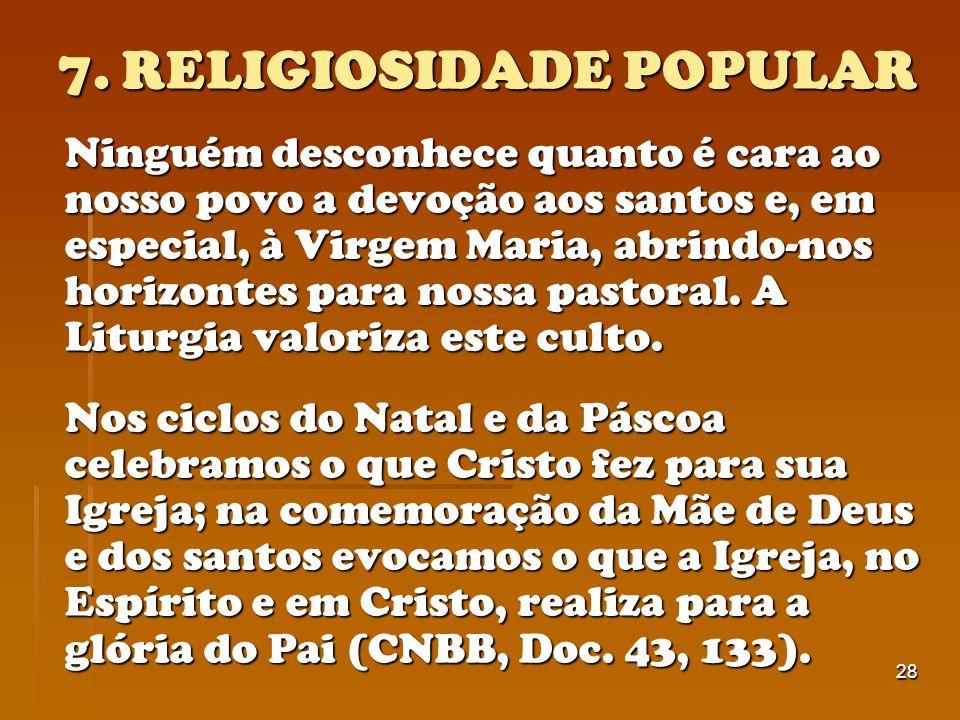 28 7. RELIGIOSIDADE POPULAR Ninguém desconhece quanto é cara ao nosso povo a devoção aos santos e, em especial, à Virgem Maria, abrindo-nos horizontes