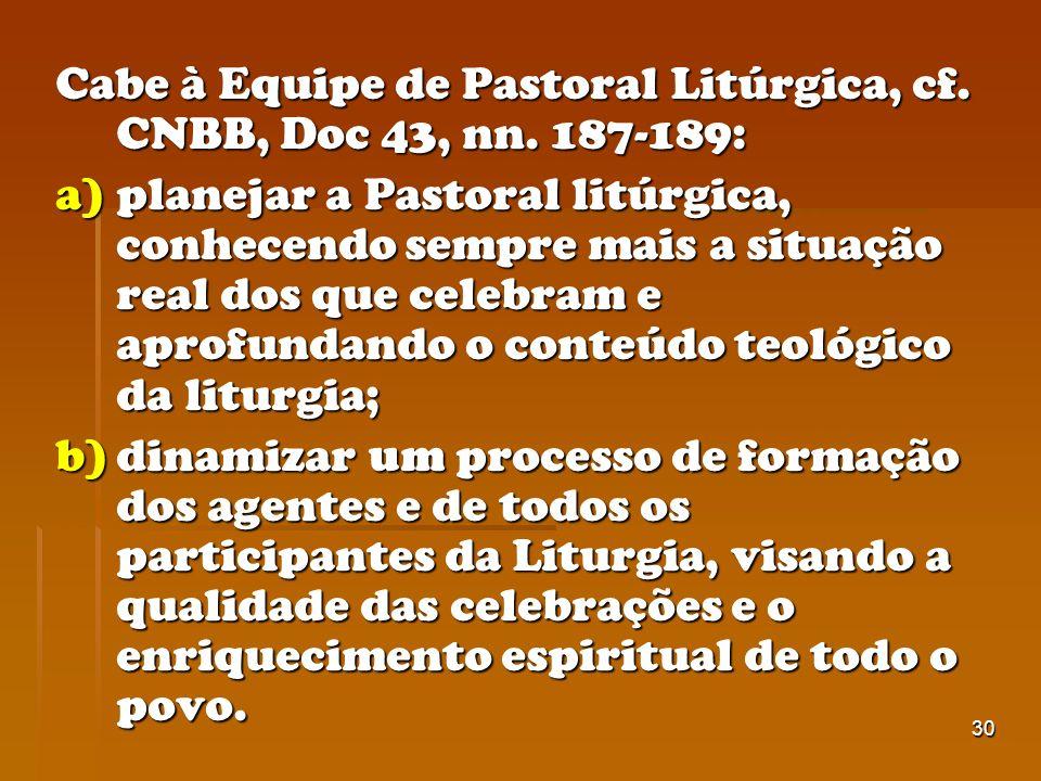 30 Cabe à Equipe de Pastoral Litúrgica, cf. CNBB, Doc 43, nn. 187-189: a)planejar a Pastoral litúrgica, conhecendo sempre mais a situação real dos que