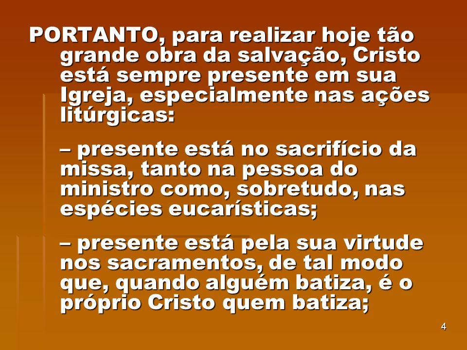 4 PORTANTO, para realizar hoje tão grande obra da salvação, Cristo está sempre presente em sua Igreja, especialmente nas ações litúrgicas: – presente